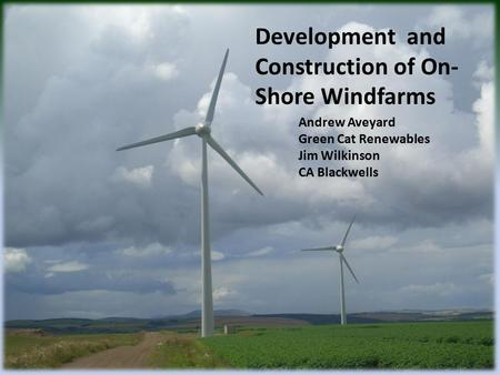 Development and Construction of On- Shore Windfarms Andrew Aveyard Green Cat Renewables Jim Wilkinson CA Blackwells.