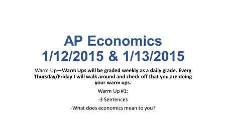 AP Economics 1/12/2015 & 1/13/2015 Warm Up—Warm Ups will be graded weekly as a daily grade. Every Thursday/Friday I will walk around and check off that.