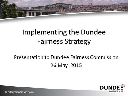 Implementing the Dundee Fairness Strategy Presentation to Dundee Fairness Commission 26 May 2015.