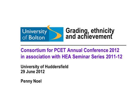 Grading, ethnicity and achievement _________________________________ Consortium for PCET Annual Conference 2012 in association with HEA Seminar Series.