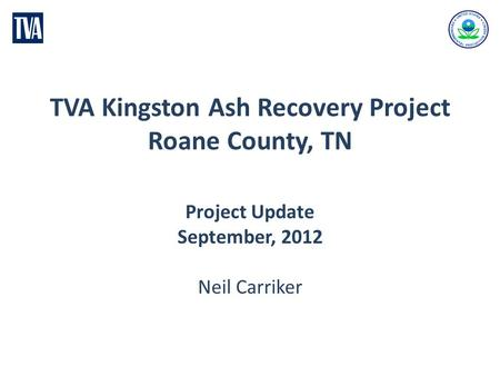 TVA Kingston Ash Recovery Project Roane County, TN Project Update September, 2012 Neil Carriker.