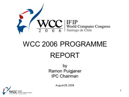 1 WCC 2006 PROGRAMME REPORT by Ramon Puigjaner IPC Chairman August 26, 2006.
