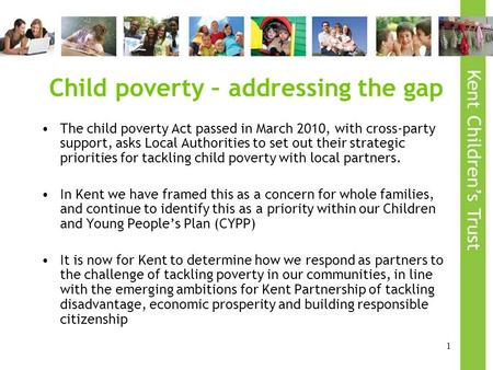 1 Child poverty – addressing the gap The child poverty Act passed in March 2010, with cross-party support, asks Local Authorities to set out their strategic.