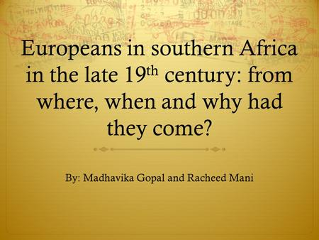 Europeans in southern Africa in the late 19 th century: from where, when and why had they come? By: Madhavika Gopal and Racheed Mani.
