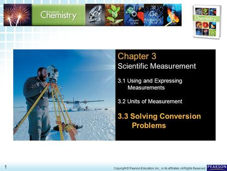 3.3 Solving Conversion Problems > 1 Copyright © Pearson Education, Inc., or its affiliates. All Rights Reserved. Chapter 3 Scientific Measurement 3.1 Using.