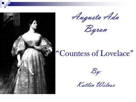 "Augusta Ada Byron ""Countess of Lovelace"" By: Katlin Wilcox."