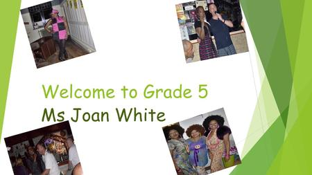 Welcome to Grade 5 Ms Joan White. About me: Born in London, England I have two daughters Teaching for almost 27 years… Became an International Teacher.