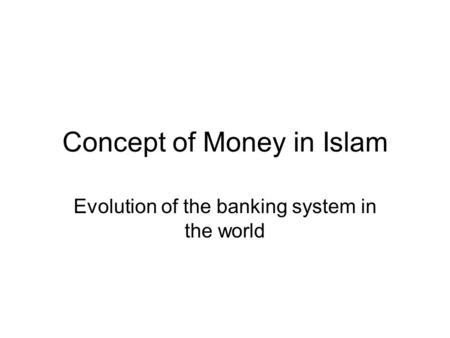 Concept of Money in Islam Evolution of the banking system in the world.