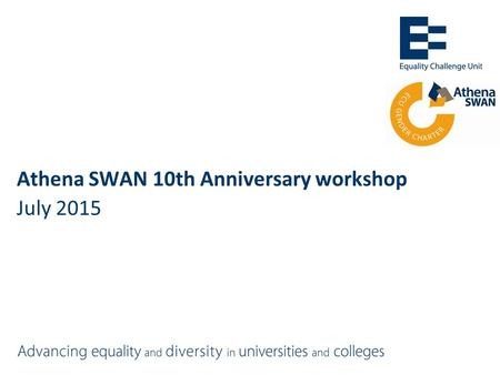 Athena SWAN 10th Anniversary workshop July 2015. Athena SWAN: pre-May 2015 =Recognition scheme of excellence in women's employment in STEMM =2005:10 founder.