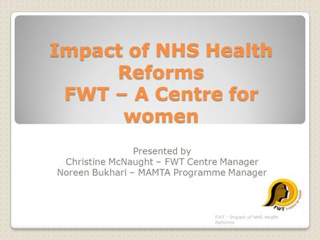 Impact of NHS Health Reforms FWT – A Centre for women Presented by Christine McNaught – FWT Centre Manager Noreen Bukhari – MAMTA Programme Manager FWT.