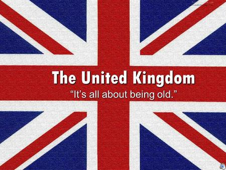 "The United Kingdom ""It's all about being old."". Part 1: Making of the Modern British State FALL 2013."
