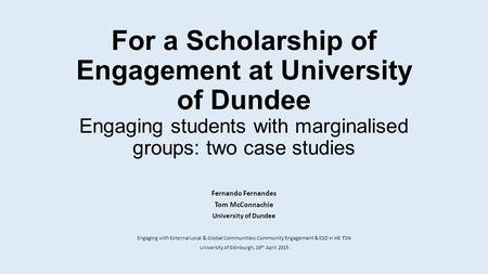 For a Scholarship of Engagement at University of Dundee Engaging students with marginalised groups: two case studies Fernando Fernandes Tom McConnachie.
