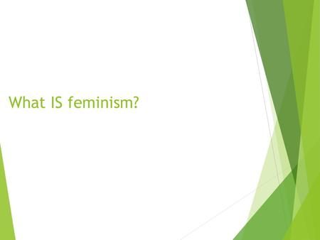 What IS feminism?. Feminism = gender equality (political, social, economic) Although the word has been misconstrued over the years, it does not mean or.