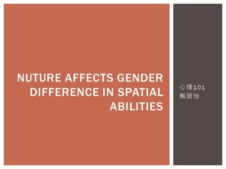 心理 101 熊茹怡 NUTURE AFFECTS GENDER DIFFERENCE IN SPATIAL ABILITIES.
