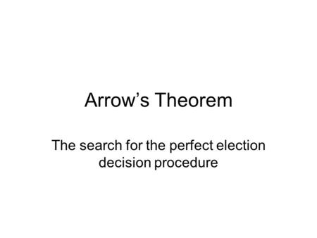 Arrow's Theorem The search for the perfect election decision procedure.