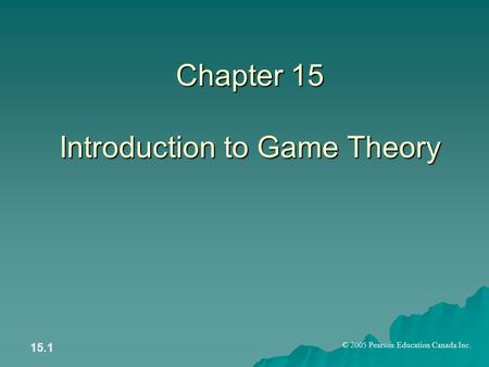 © 2005 Pearson Education Canada Inc. 15.1 Chapter 15 Introduction to Game Theory.