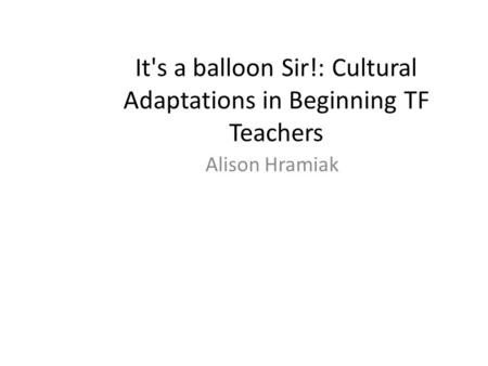 It's a balloon Sir!: Cultural Adaptations in Beginning TF Teachers Alison Hramiak.