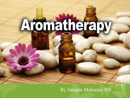 By Sangita Maharjan RN. Aromatherapy  Holistic treatment based on the external use of essential aromatic plant oils to maintain and promote physical,