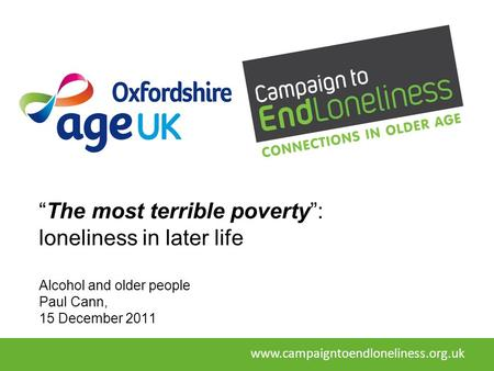 """The most terrible poverty"": loneliness in later life Alcohol and older people Paul Cann, 15 December 2011 www.campaigntoendloneliness.org.uk."