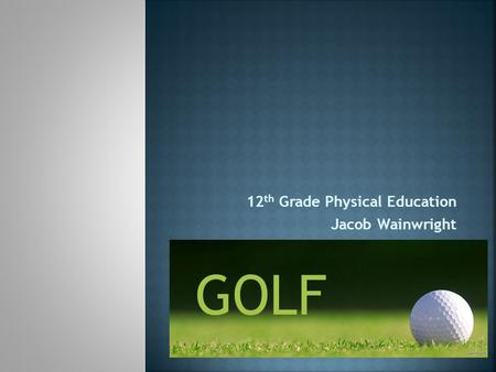 12 th Grade Physical Education Jacob Wainwright GOLF.