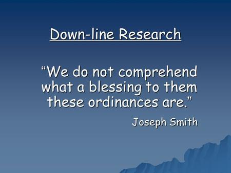 "Down-line Research ""We do not comprehend what a blessing to them these ordinances are."" Joseph Smith Joseph Smith."