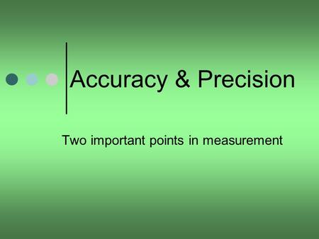 Accuracy & Precision Two important points in measurement.