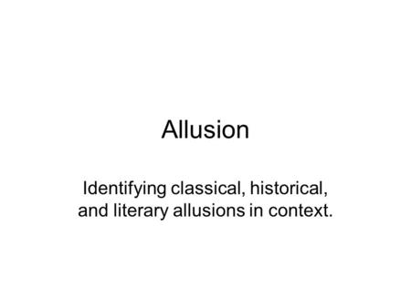 Allusion Identifying classical, historical, and literary allusions in context.
