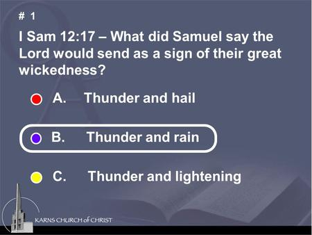 I Sam 12:17 – What did Samuel say the Lord would send as a sign of their great wickedness? # 1 A. Thunder and hail B. Thunder and rain C. Thunder and lightening.