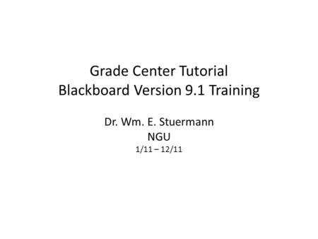 Grade Center Tutorial Blackboard Version 9.1 Training Dr. Wm. E. Stuermann NGU 1/11 – 12/11.