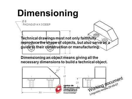 Dimensioning Ø 8 FACING Ø14 X 3 DEEP 80 50 45 40° 13 20 40 Technical drawings must not only faithfully reproduce the shape of objects, but also serve as.