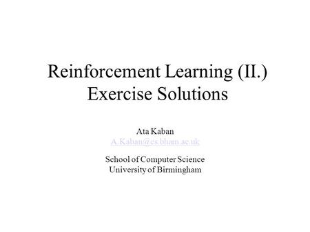 Reinforcement Learning (II.) Exercise Solutions Ata Kaban School of Computer Science University of Birmingham.