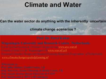 Climate and Water Can the water sector do anything with the inherently uncertain climate change scenarios ? Prof. Dr. Pavel Kabat Wageningen University.