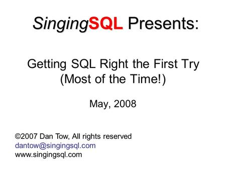 Getting <strong>SQL</strong> Right the First Try (Most of the Time!) May, 2008 ©2007 Dan Tow, All rights reserved SingingSQL Presents.