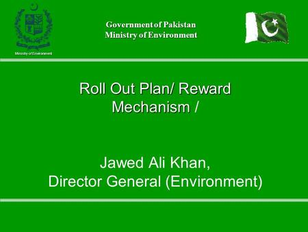 Roll Out Plan/ Reward Mechanism Roll Out Plan/ Reward Mechanism / Jawed Ali Khan, Director General (Environment) Ministry of Environment Government of.