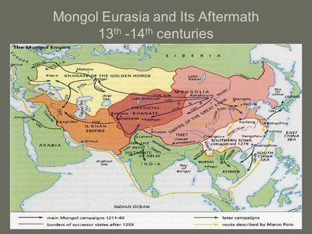 Mongol Eurasia and Its Aftermath 13 th -14 th centuries.