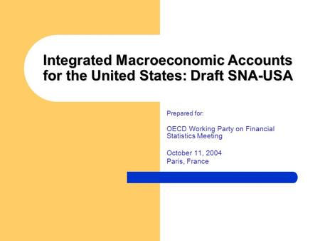 Integrated Macroeconomic Accounts for the United States: Draft SNA-USA Prepared for: OECD Working Party on Financial Statistics Meeting October 11, 2004.