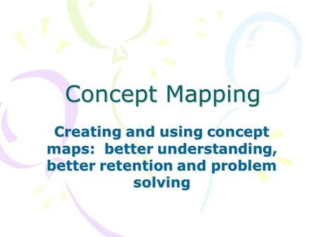 Concept Mapping Creating and using concept maps: better understanding, better retention and problem solving.