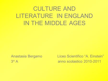 "Anastasia Bergamo Liceo Scientifico ""A. Einstein"" 3^ A anno scolastico 2010-2011 CULTURE AND LITERATURE IN ENGLAND IN THE MIDDLE AGES."