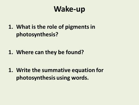 Wake-up 1.What is the role of pigments in photosynthesis? 1.Where can they be found? 1.Write the summative equation for photosynthesis using words.