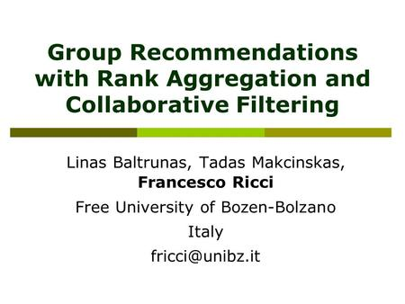 Group Recommendations with Rank Aggregation and Collaborative Filtering Linas Baltrunas, Tadas Makcinskas, Francesco Ricci Free University of Bozen-Bolzano.