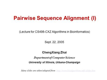 Pairwise Sequence Alignment (I) (Lecture for CS498-CXZ Algorithms in Bioinformatics) Sept. 22, 2005 ChengXiang Zhai Department of Computer Science University.