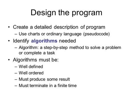 Design the program Create a detailed description of program –Use charts or ordinary language (pseudocode) Identify algorithms needed –Algorithm: a step-by-step.