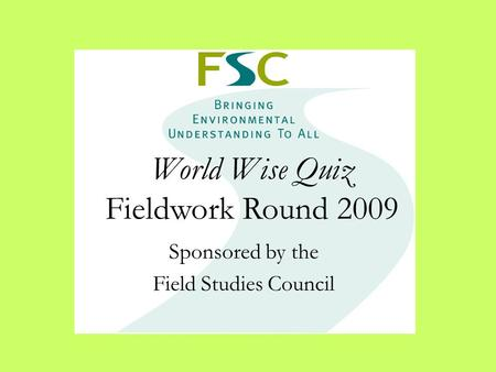 World Wise Quiz Fieldwork Round 2009 Sponsored by the Field Studies Council.