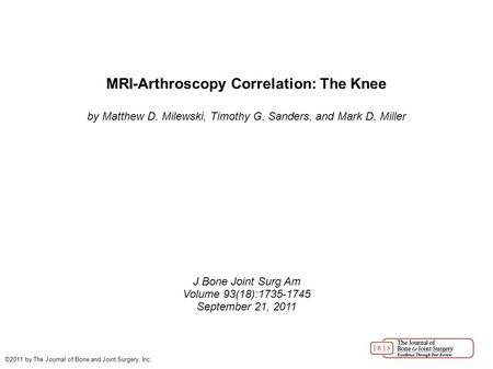 MRI-Arthroscopy Correlation: The Knee by Matthew D. Milewski, Timothy G. Sanders, and Mark D. Miller J Bone Joint Surg Am Volume 93(18):1735-1745 September.