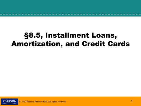 © 2010 Pearson Prentice Hall. All rights reserved. 1 §8.5, Installment Loans, Amortization, and Credit Cards.