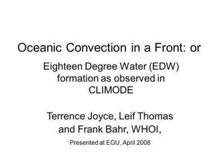 Oceanic Convection in a Front: or Eighteen Degree Water (EDW) formation as observed in CLIMODE Terrence Joyce, Leif Thomas and Frank Bahr, WHOI, Presented.