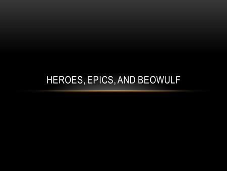 HEROES, EPICS, AND BEOWULF. HEROES AND HEROINES A hero ( heroine is usually used for females) was originally a demigod (part human and part god) in Greek.