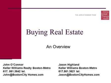 Buying Real Estate An Overview John O'ConnorJason Highland Keller Williams Realty Boston-MetroKeller Williams Boston-Metro 617. 861.3642 tel.617.861.3621.