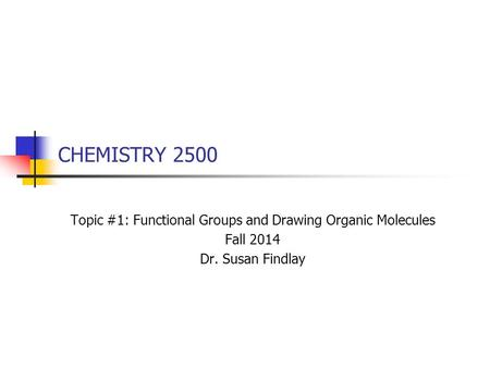 CHEMISTRY 2500 Topic #1: Functional Groups and Drawing Organic Molecules Fall 2014 Dr. Susan Findlay.