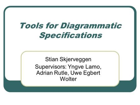 Tools for Diagrammatic Specifications Stian Skjerveggen Supervisors: Yngve Lamo, Adrian Rutle, Uwe Egbert Wolter.